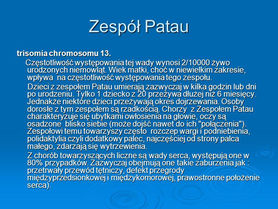 Zespół Patau trisomia chromosomu 13. Częstotliwość występowania tej wady wynosi 2/10000 żywo urodzonych niemowląt. Wiek matki, choć w niewielkim zakre