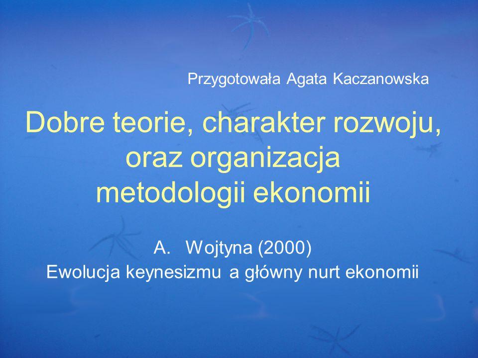 Dobre teorie, charakter rozwoju, oraz organizacja metodologii ekonomii A.Wojtyna (2000) Ewolucja keynesizmu a główny nurt ekonomii Przygotowała Agata Kaczanowska