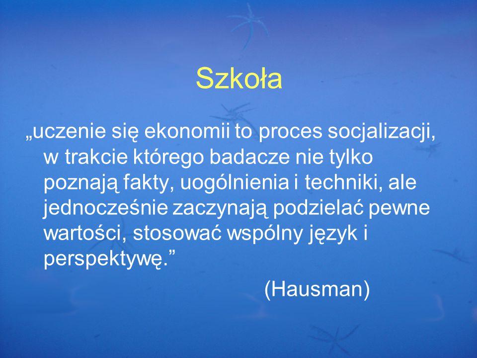 """Szkoła """"uczenie się ekonomii to proces socjalizacji, w trakcie którego badacze nie tylko poznają fakty, uogólnienia i techniki, ale jednocześnie zaczynają podzielać pewne wartości, stosować wspólny język i perspektywę. (Hausman)"""