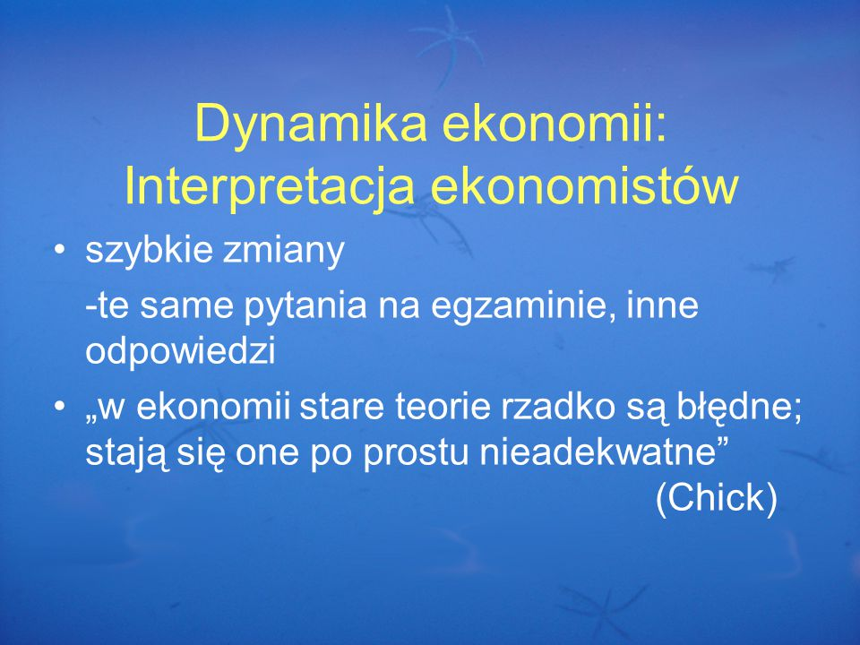 """Dynamika ekonomii: Interpretacja ekonomistów szybkie zmiany -te same pytania na egzaminie, inne odpowiedzi """"w ekonomii stare teorie rzadko są błędne; stają się one po prostu nieadekwatne (Chick)"""