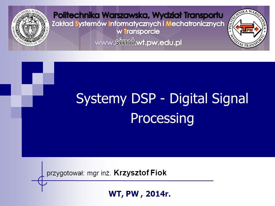 Systemy DSP - Digital Signal Processing przygotował: mgr inż. Krzysztof Fiok WT, PW, 2014r.