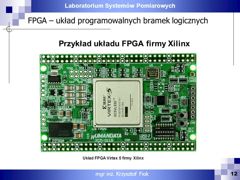 Laboratorium Systemów Pomiarowych 12 mgr inż. Krzysztof Fiok Przykład układu FPGA firmy Xilinx Układ FPGA Virtex 5 firmy Xilinx FPGA – układ programow