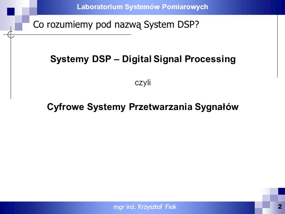 Laboratorium Systemów Pomiarowych Co rozumiemy pod nazwą System DSP? Systemy DSP – Digital Signal Processing czyli Cyfrowe Systemy Przetwarzania Sygna