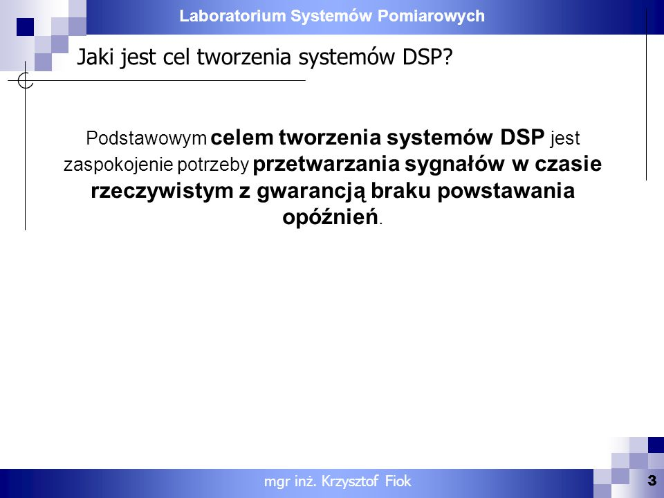 Laboratorium Systemów Pomiarowych Jaki jest cel tworzenia systemów DSP? Podstawowym celem tworzenia systemów DSP jest zaspokojenie potrzeby przetwarza