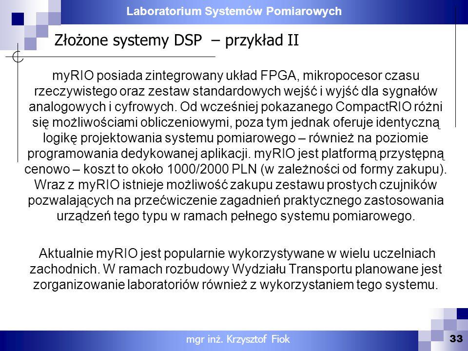 Laboratorium Systemów Pomiarowych Złożone systemy DSP – przykład II 33 mgr inż. Krzysztof Fiok myRIO posiada zintegrowany układ FPGA, mikropocesor cza