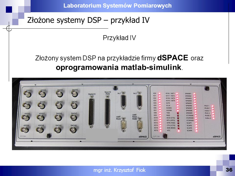 Laboratorium Systemów Pomiarowych Złożone systemy DSP – przykład IV 36 mgr inż. Krzysztof Fiok Przykład IV Złożony system DSP na przykładzie firmy dSP