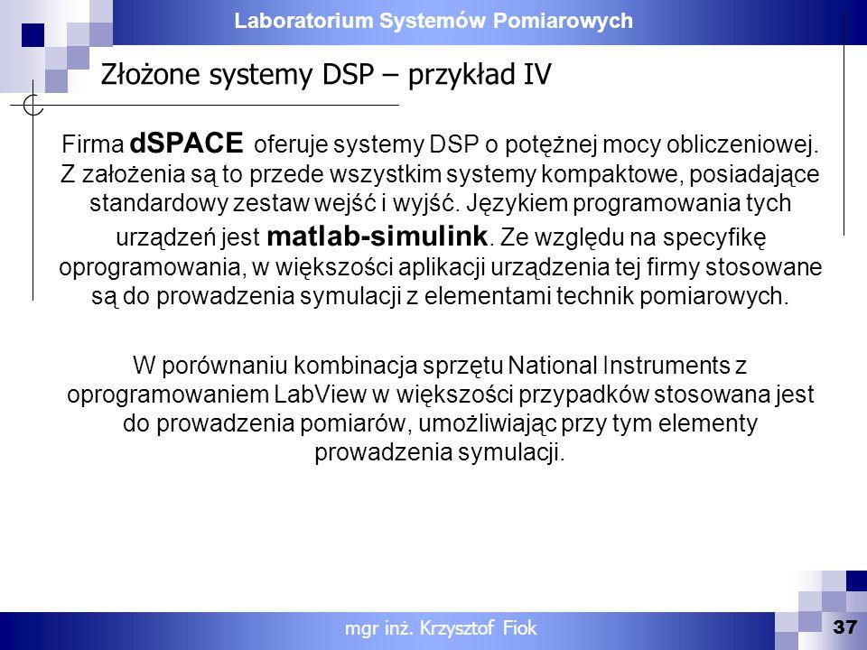 Laboratorium Systemów Pomiarowych Złożone systemy DSP – przykład IV 37 mgr inż. Krzysztof Fiok Firma dSPACE oferuje systemy DSP o potężnej mocy oblicz