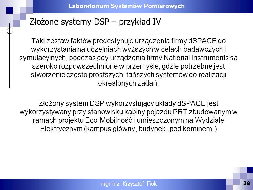 Laboratorium Systemów Pomiarowych Złożone systemy DSP – przykład IV 38 mgr inż. Krzysztof Fiok Taki zestaw faktów predestynuje urządzenia firmy dSPACE