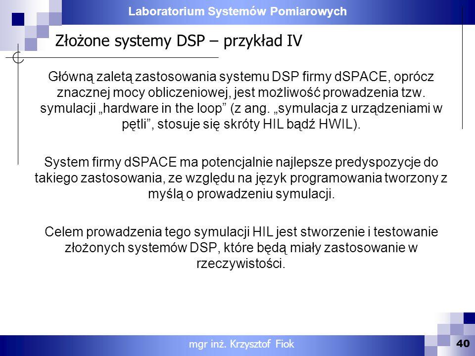 Laboratorium Systemów Pomiarowych Złożone systemy DSP – przykład IV 40 mgr inż. Krzysztof Fiok Główną zaletą zastosowania systemu DSP firmy dSPACE, op