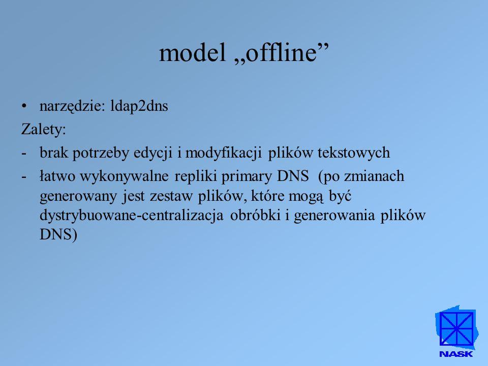 """model """"offline"""" narzędzie: ldap2dns Zalety: -brak potrzeby edycji i modyfikacji plików tekstowych -łatwo wykonywalne repliki primary DNS (po zmianach"""