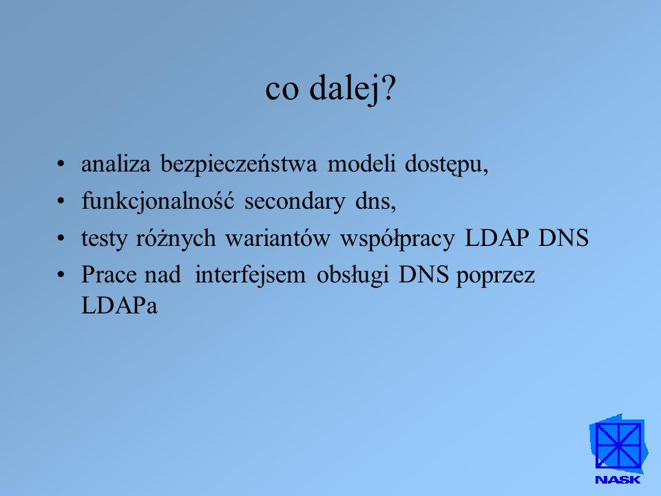 co dalej? analiza bezpieczeństwa modeli dostępu, funkcjonalność secondary dns, testy różnych wariantów współpracy LDAP DNS Prace nad interfejsem obsłu