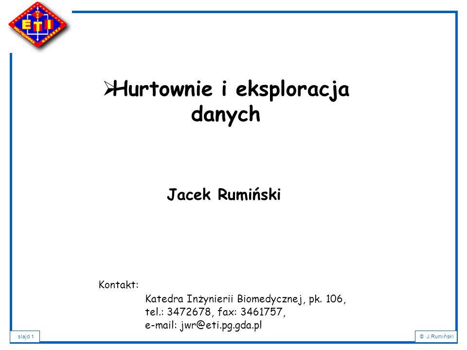 slajd 1© J.Rumiński Jacek Rumiński  Hurtownie i eksploracja danych Kontakt: Katedra Inżynierii Biomedycznej, pk.