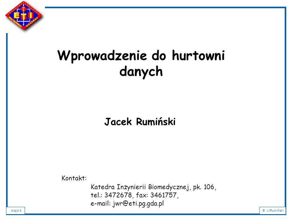 slajd 4© J.Rumiński Jacek Rumiński Wprowadzenie do hurtowni danych Kontakt: Katedra Inżynierii Biomedycznej, pk.