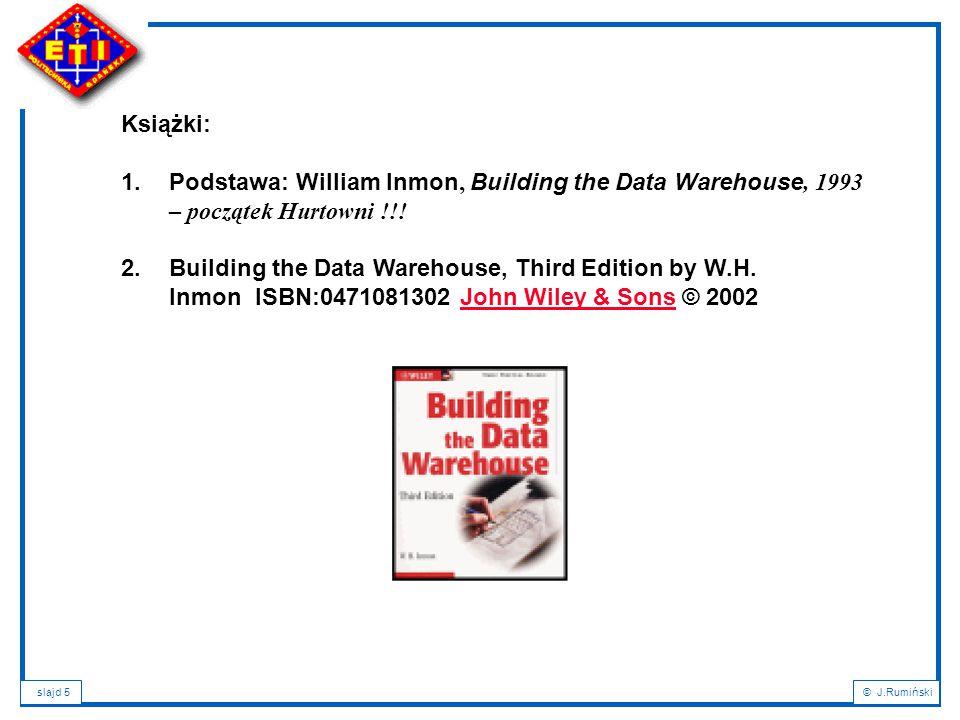 slajd 5© J.Rumiński Książki: 1.Podstawa: William Inmon, Building the Data Warehouse, 1993 – początek Hurtowni !!.