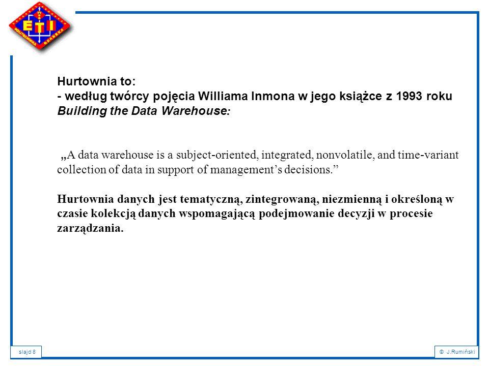 """slajd 8© J.Rumiński Hurtownia to: - według twórcy pojęcia Williama Inmona w jego książce z 1993 roku Building the Data Warehouse : """" A data warehouse is a subject-oriented, integrated, nonvolatile, and time-variant collection of data in support of management's decisions. Hurtownia danych jest tematyczną, zintegrowaną, niezmienną i określoną w czasie kolekcją danych wspomagającą podejmowanie decyzji w procesie zarządzania."""