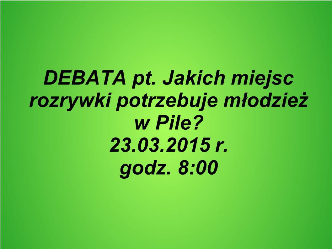 DEBATA pt. Jakich miejsc rozrywki potrzebuje młodzież w Pile? 23.03.2015 r. godz. 8:00