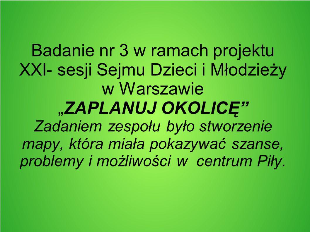 """Badanie nr 3 w ramach projektu XXI- sesji Sejmu Dzieci i Młodzieży w Warszawie """"ZAPLANUJ OKOLICĘ Zadaniem zespołu było stworzenie mapy, która miała pokazywać szanse, problemy i możliwości w centrum Piły."""