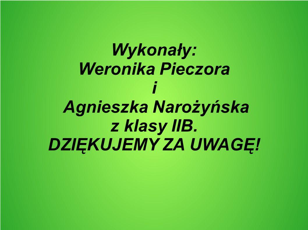 Wykonały: Weronika Pieczora i Agnieszka Narożyńska z klasy IIB. DZIĘKUJEMY ZA UWAGĘ!