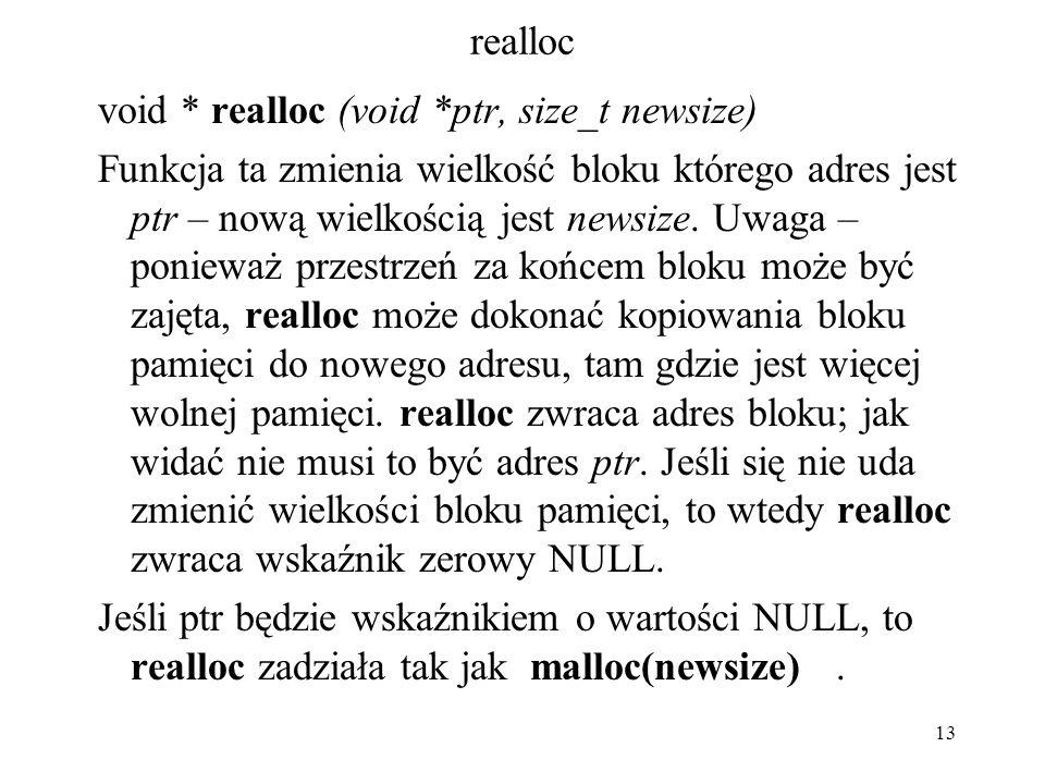 13 realloc void * realloc (void *ptr, size_t newsize) Funkcja ta zmienia wielkość bloku którego adres jest ptr – nową wielkością jest newsize. Uwaga –