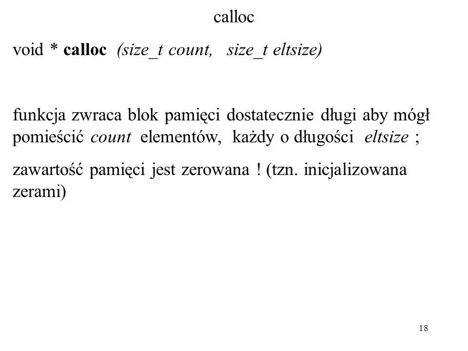 18 calloc void * calloc (size_t count, size_t eltsize) funkcja zwraca blok pamięci dostatecznie długi aby mógł pomieścić count elementów, każdy o dług