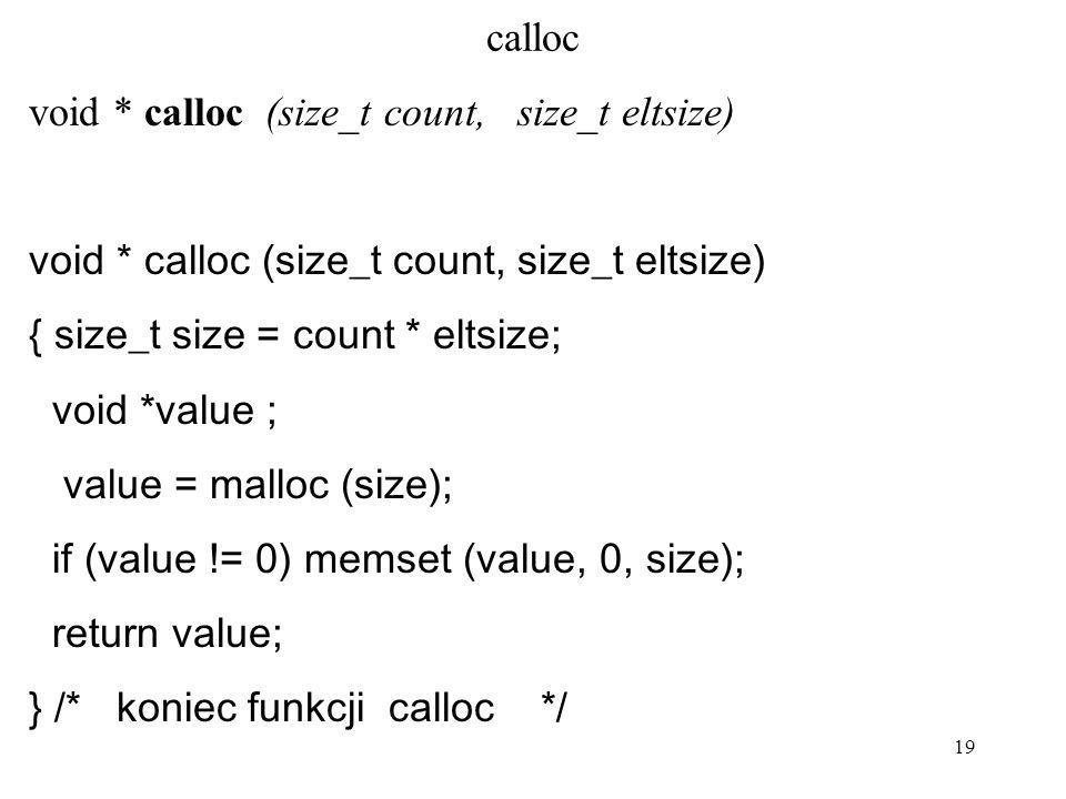 19 calloc void * calloc (size_t count, size_t eltsize) { size_t size = count * eltsize; void *value ; value = malloc (size); if (value != 0) memset (v
