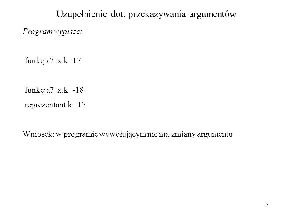 2 Uzupełnienie dot. przekazywania argumentów Program wypisze: funkcja7 x.k=17 funkcja7 x.k=-18 reprezentant.k= 17 Wniosek: w programie wywołującym nie