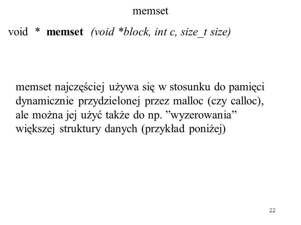 22 memset void * memset (void *block, int c, size_t size) memset najczęściej używa się w stosunku do pamięci dynamicznie przydzielonej przez malloc (c