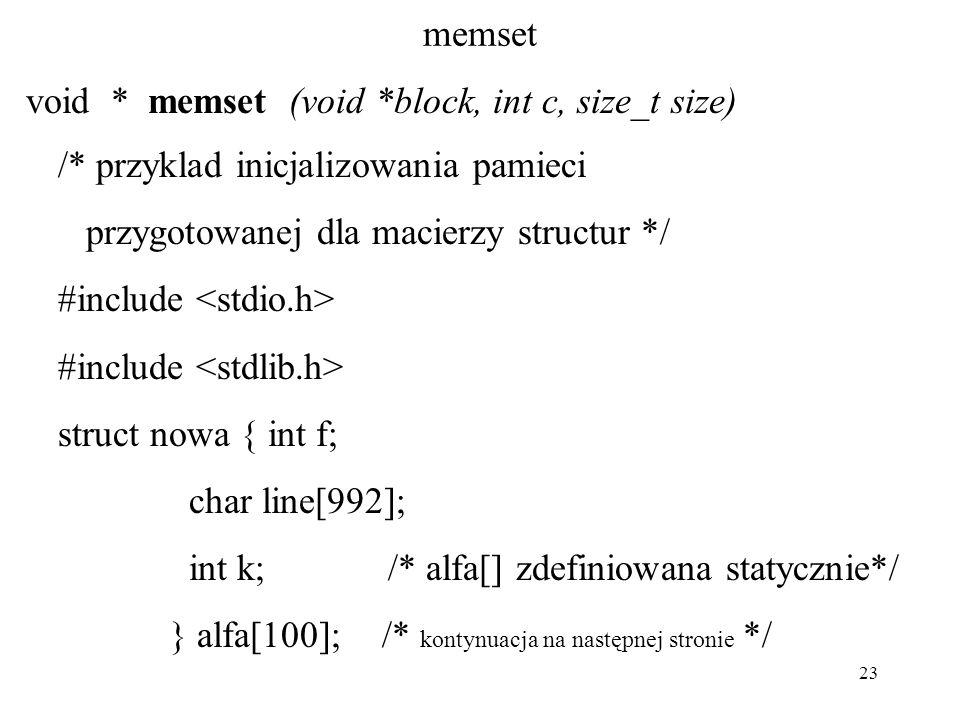 23 memset void * memset (void *block, int c, size_t size) /* przyklad inicjalizowania pamieci przygotowanej dla macierzy structur */ #include struct n