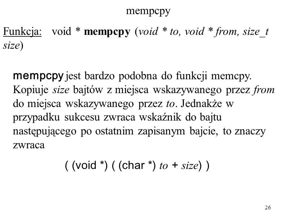 26 mempcpy Funkcja: void * mempcpy (void * to, void * from, size_t size) mempcpy jest bardzo podobna do funkcji memcpy. Kopiuje size bajtów z miejsca