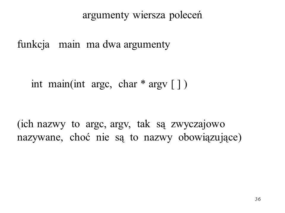 36 argumenty wiersza poleceń funkcja main ma dwa argumenty int main(int argc, char * argv [ ] ) (ich nazwy to argc, argv, tak są zwyczajowo nazywane,