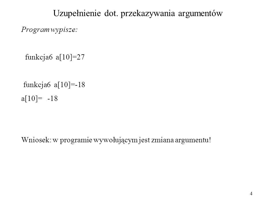 4 Uzupełnienie dot. przekazywania argumentów Program wypisze: funkcja6 a[10]=27 funkcja6 a[10]=-18 a[10]= -18 Wniosek: w programie wywołującym jest zm