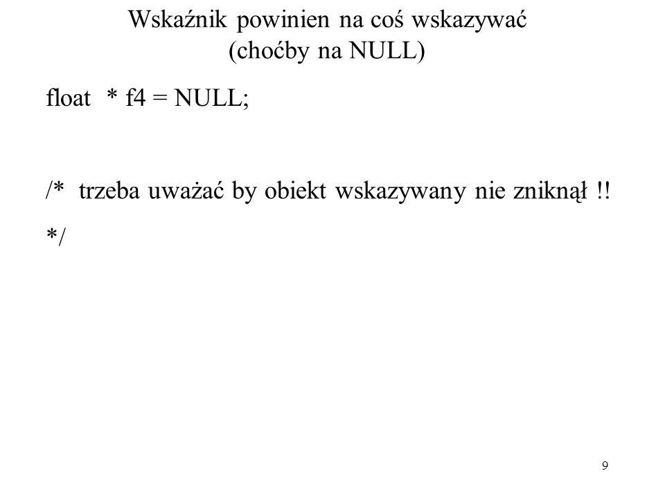 9 Wskaźnik powinien na coś wskazywać (choćby na NULL) float * f4 = NULL; /* trzeba uważać by obiekt wskazywany nie zniknął !! */