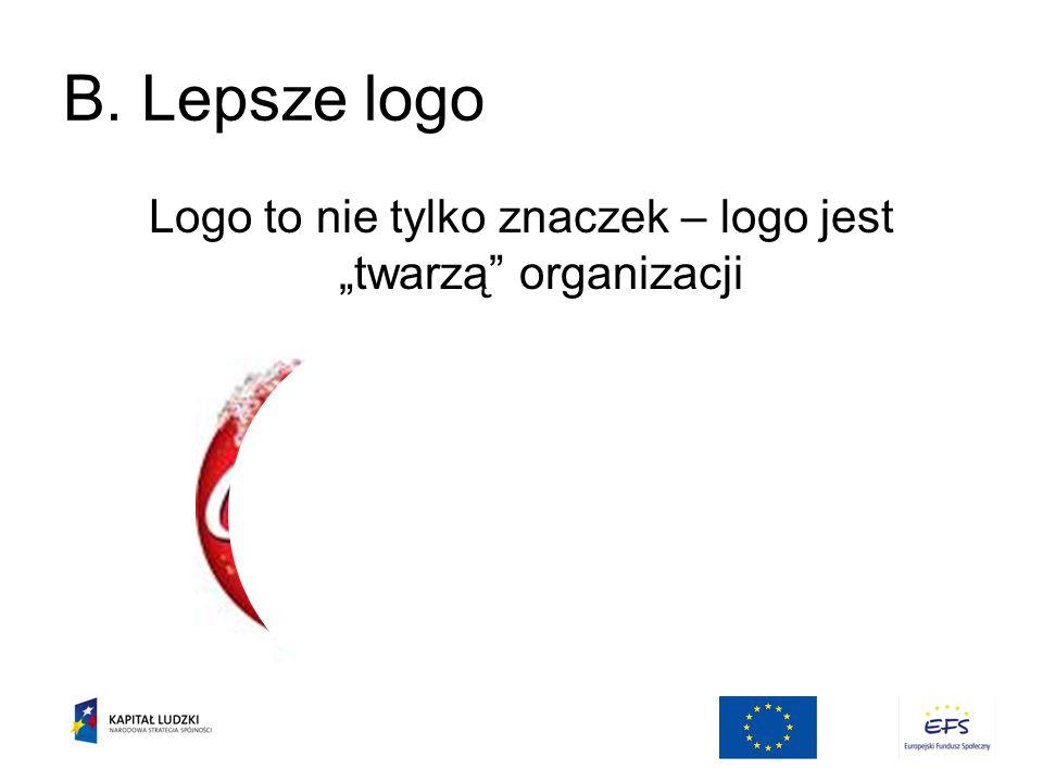 """B. Lepsze logo Logo to nie tylko znaczek – logo jest """"twarzą organizacji"""