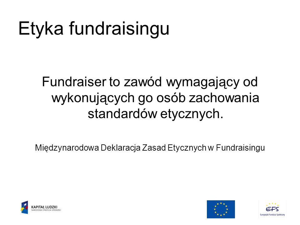 Etyka fundraisingu Fundraiser to zawód wymagający od wykonujących go osób zachowania standardów etycznych.