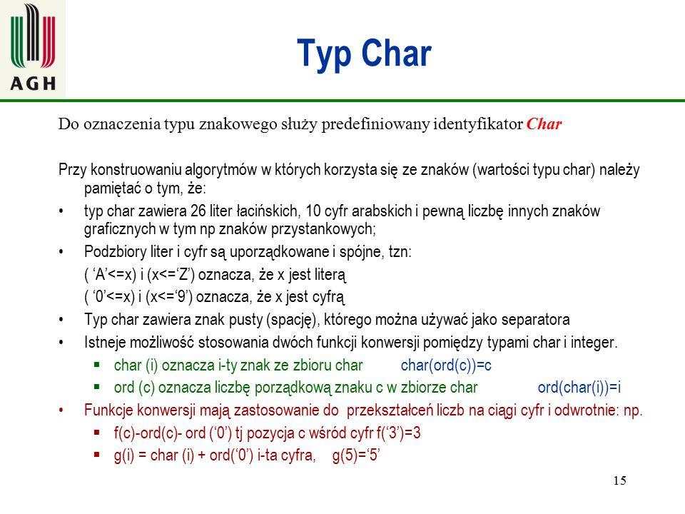 15 Typ Char Do oznaczenia typu znakowego służy predefiniowany identyfikator Char Przy konstruowaniu algorytmów w których korzysta się ze znaków (warto