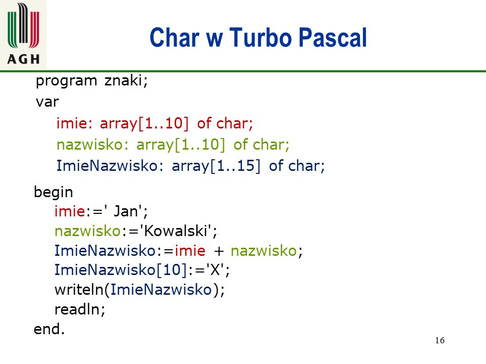 Char w Turbo Pascal program znaki; var imie: array[1..10] of char; nazwisko: array[1..10] of char; ImieNazwisko: array[1..15] of char; 16 begin imie:=