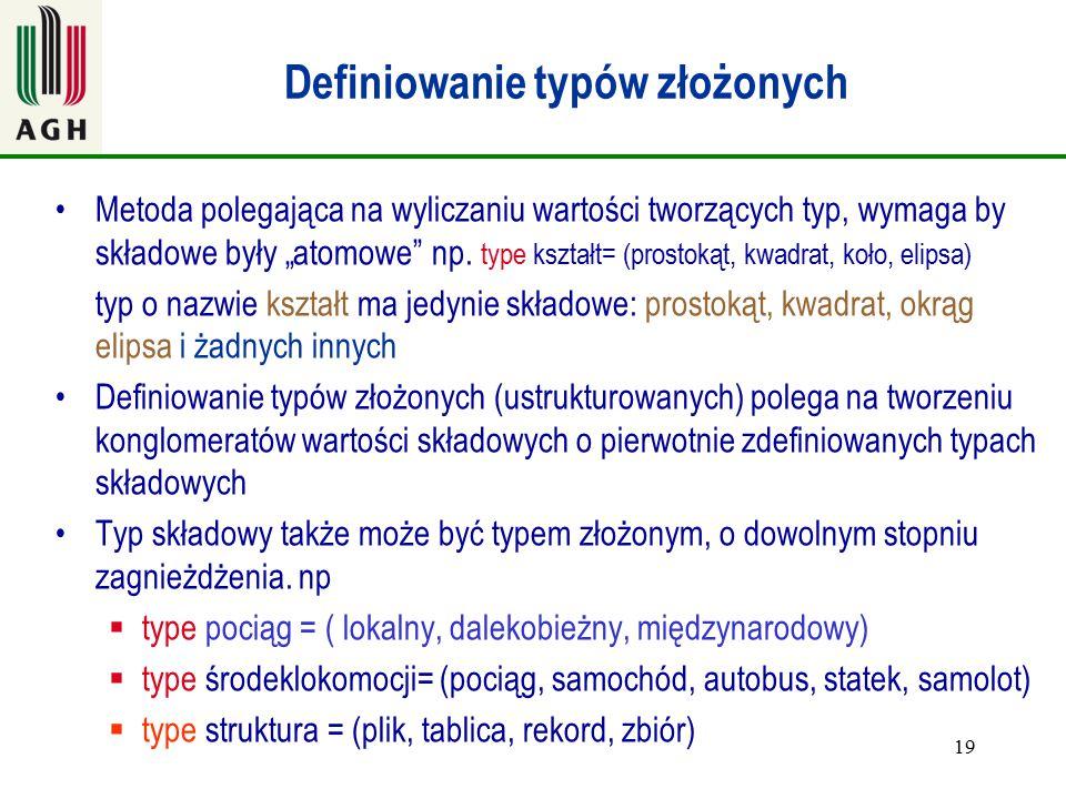 """19 Definiowanie typów złożonych Metoda polegająca na wyliczaniu wartości tworzących typ, wymaga by składowe były """"atomowe"""" np. type kształt= (prostoką"""