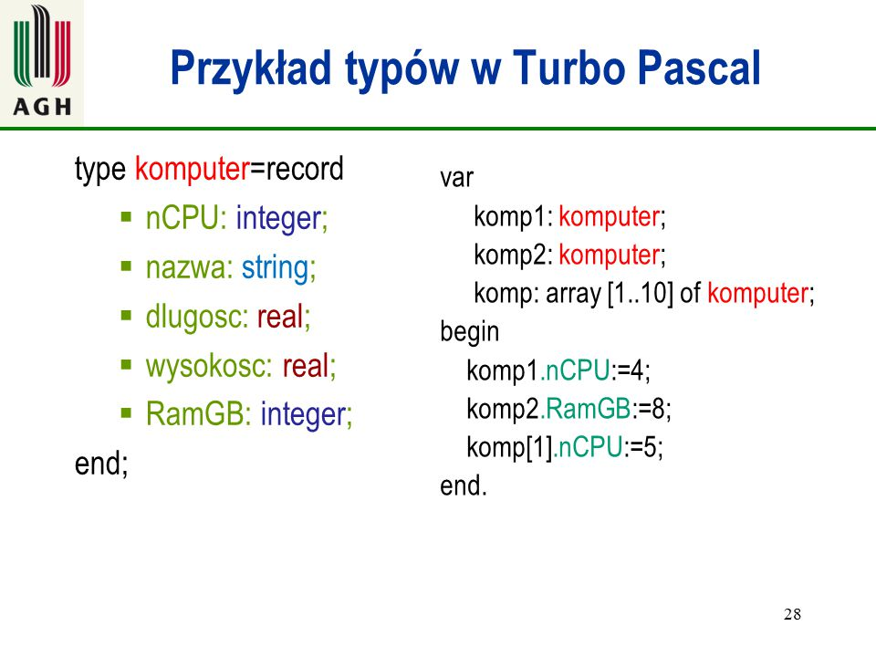 Przykład typów w Turbo Pascal type komputer=record  nCPU: integer;  nazwa: string;  dlugosc: real;  wysokosc: real;  RamGB: integer; end; 28 var