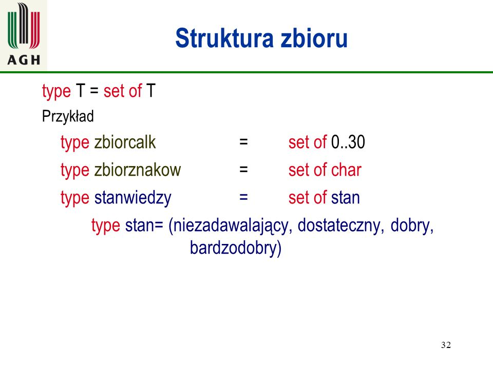 32 Struktura zbioru type T = set of T Przykład type zbiorcalk=set of 0..30 type zbiorznakow=set of char type stanwiedzy =set of stan type stan= (nieza