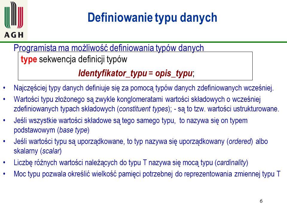 7 Proste typy danych-typ wyliczeniowy type T= (c 1,c 2,....,c n ) Moc (T)= n Przykłady type płeć = (mężczyzna, kobieta) – uwaga tak nie można pisać w Pascalu type dzientygodnia = (poniedzialek, wtorek,...,niedziela) type Boolean = ( false, true) Identyfikatory typów np.