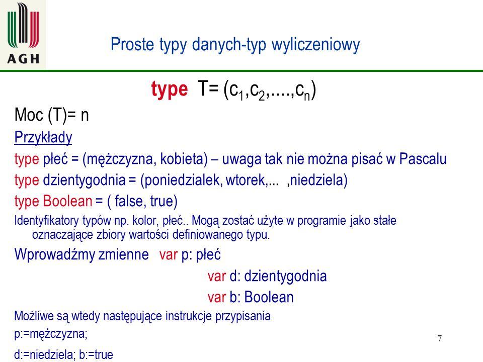 7 Proste typy danych-typ wyliczeniowy type T= (c 1,c 2,....,c n ) Moc (T)= n Przykłady type płeć = (mężczyzna, kobieta) – uwaga tak nie można pisać w