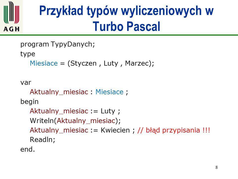 Przykład typów wyliczeniowych w Turbo Pascal program TypyDanych; type Miesiace = (Styczen, Luty, Marzec); var Aktualny_miesiac : Miesiace ; begin Aktu