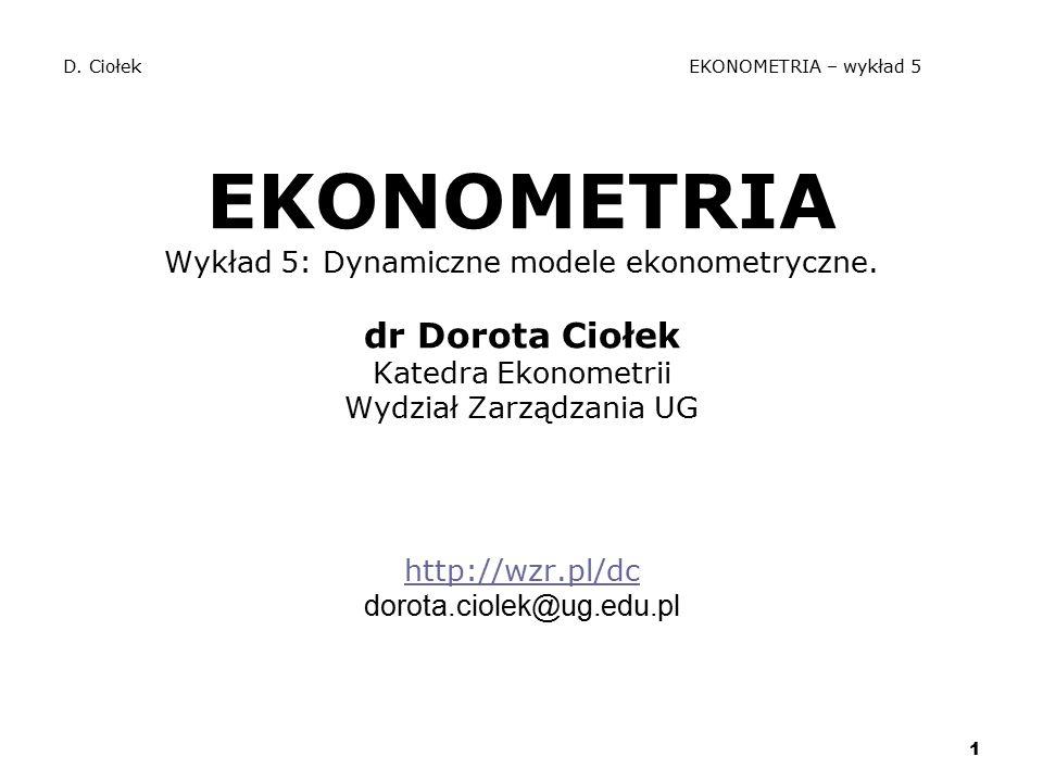 1 D. Ciołek EKONOMETRIA – wykład 5 EKONOMETRIA Wykład 5: Dynamiczne modele ekonometryczne. dr Dorota Ciołek Katedra Ekonometrii Wydział Zarządzania UG
