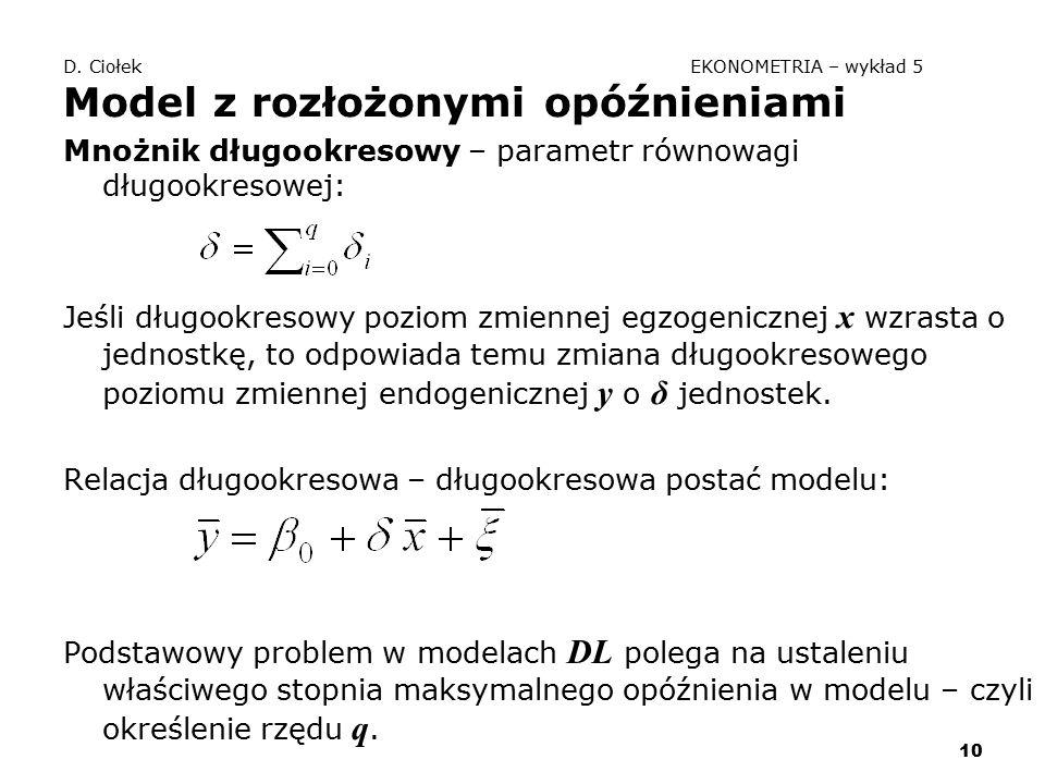 10 D. Ciołek EKONOMETRIA – wykład 5 Model z rozłożonymi opóźnieniami Mnożnik długookresowy – parametr równowagi długookresowej: Jeśli długookresowy po
