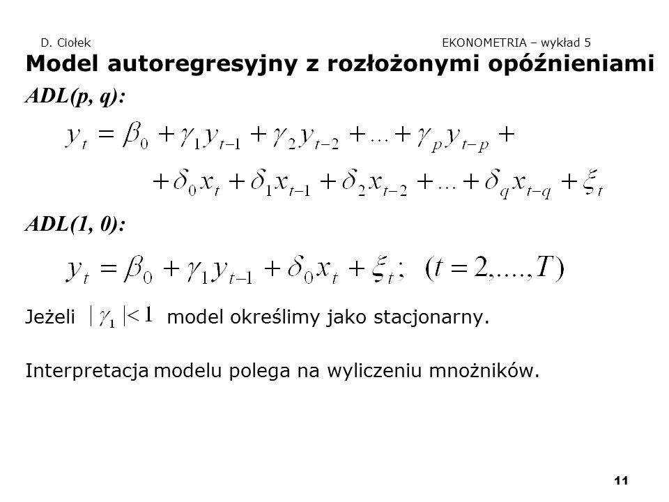11 D. Ciołek EKONOMETRIA – wykład 5 Model autoregresyjny z rozłożonymi opóźnieniami ADL(p, q): ADL(1, 0): Jeżeli model określimy jako stacjonarny. Int