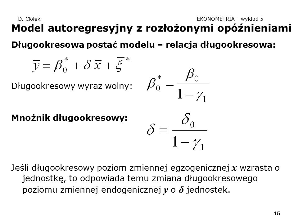 15 D. Ciołek EKONOMETRIA – wykład 5 Model autoregresyjny z rozłożonymi opóźnieniami Długookresowa postać modelu – relacja długookresowa: Długookresowy