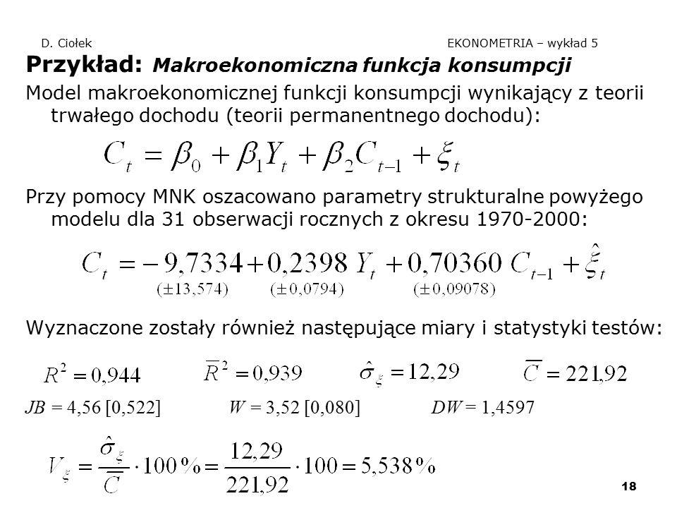 18 D. Ciołek EKONOMETRIA – wykład 5 Przykład: Makroekonomiczna funkcja konsumpcji Model makroekonomicznej funkcji konsumpcji wynikający z teorii trwał
