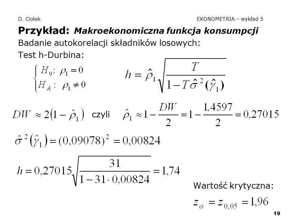 19 D. Ciołek EKONOMETRIA – wykład 5 Przykład: Makroekonomiczna funkcja konsumpcji Badanie autokorelacji składników losowych: Test h-Durbina: czyli War