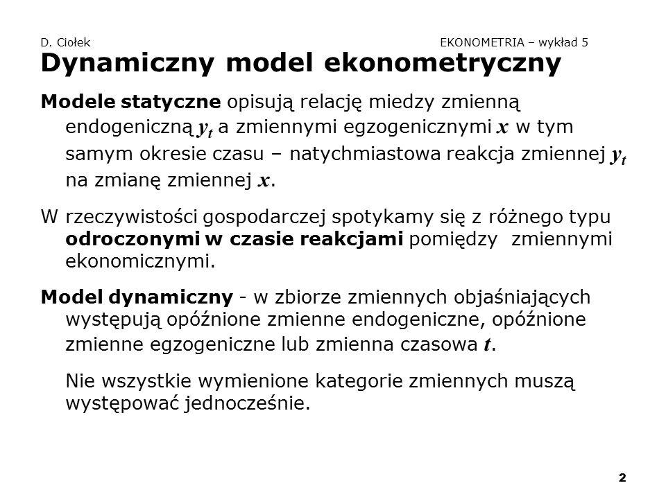 2 D. Ciołek EKONOMETRIA – wykład 5 Dynamiczny model ekonometryczny Modele statyczne opisują relację miedzy zmienną endogeniczną y t a zmiennymi egzoge