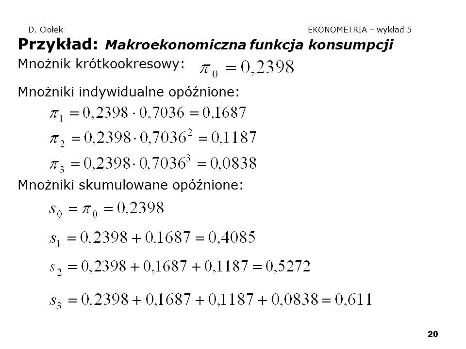 20 D. Ciołek EKONOMETRIA – wykład 5 Przykład: Makroekonomiczna funkcja konsumpcji Mnożnik krótkookresowy: Mnożniki indywidualne opóźnione: Mnożniki sk